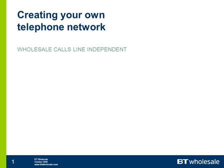 BT Wholesale October 2006 www.btwholesale.com 1 Creating your own telephone network WHOLESALE CALLS LINE INDEPENDENT.