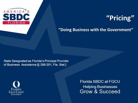 """Pricing"" Florida SBDC at FGCU Helping Businesses Grow & Succeed ""Doing Business with the Government"" State Designated as Florida's Principal Provider."