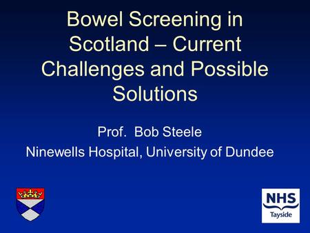 Bowel Screening in Scotland – Current Challenges and Possible Solutions Prof. Bob Steele Ninewells Hospital, University of Dundee.