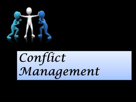 Conflict Management. Working together is not always easy.
