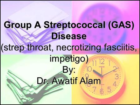 Group A Streptococcal (GAS) Disease (strep throat, necrotizing fasciitis, impetigo) By: Dr. Awatif Alam.