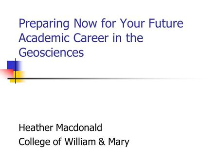 Preparing Now for Your Future Academic Career in the Geosciences Heather Macdonald College of William & Mary.