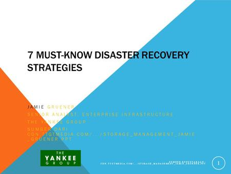7 MUST-KNOW DISASTER RECOVERY STRATEGIES JAMIE GRUENER SENIOR ANALYST, ENTERPRISE INFRASTRUCTURE THE YANKEE GROUP SUMBER DARI : CDN.TTGTMEDIA.COM/.../STORAGE_MANAGEMENT_JAMIE.