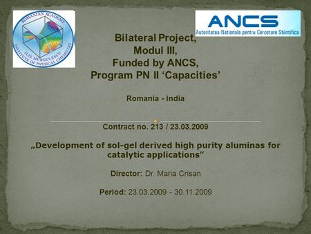 "Bilateral Project, Modul III, Funded by ANCS, Program PN II 'Capacities' Romania - India Contract no. 213 / 23.03.2009 ""Development of sol-gel derived."