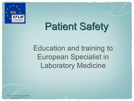 Rob Jansen Prague Patient Safety April 11 th 2013 Patient Safety Education and training to European Specialist in Laboratory Medicine 1.