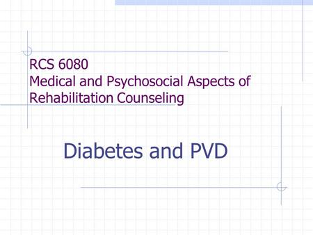 RCS 6080 Medical and Psychosocial Aspects of Rehabilitation Counseling Diabetes and PVD.