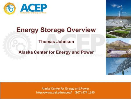 Energy Storage Overview Thomas Johnson Alaska Center for Energy and Power ACEP (907) 474 1143  Alaska Center for Energy and Power