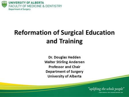 Reformation of Surgical Education and Training Dr. Douglas Hedden Walter Stirling Andersen Professor and Chair Department of Surgery University of Alberta.