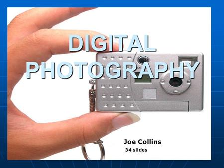 1 DIGITAL PHOTOGRAPHY Joe Collins Joe Collins 34 slides.