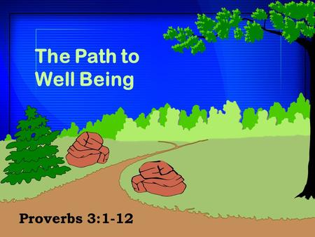 The Path to Well Being Proverbs 3:1-12. The Character of Wisdom  Encouragement to pursue the Father'steaching (vv. 1-4)  Encouragement to pursue the.