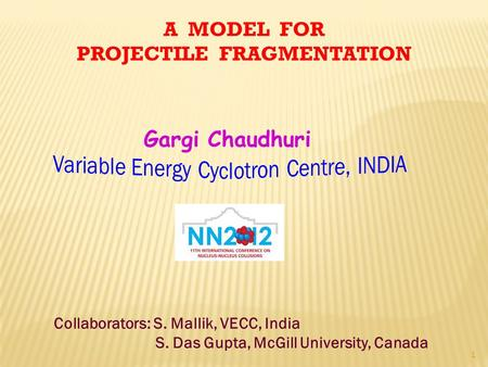 A MODEL FOR PROJECTILE FRAGMENTATION Collaborators: S. Mallik, VECC, India S. Das Gupta, McGill University, Canada 1 Gargi Chaudhuri.