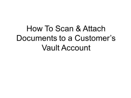 How To Scan & Attach Documents to a Customer's Vault Account.