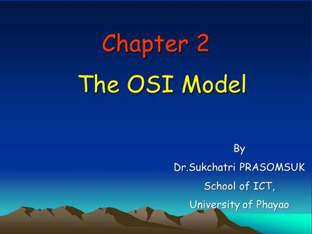 Chapter 2 The OSI Model By Dr.Sukchatri PRASOMSUK School of ICT, University of Phayao.