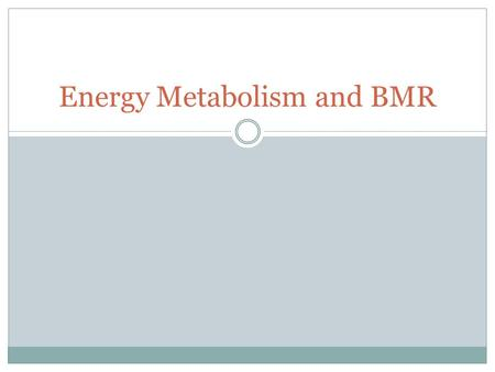 Energy Metabolism and BMR. Energy: Metabolism 'Metabolism refers to chemical process that occur in the body that are necessary to maintain life.' (Magee.