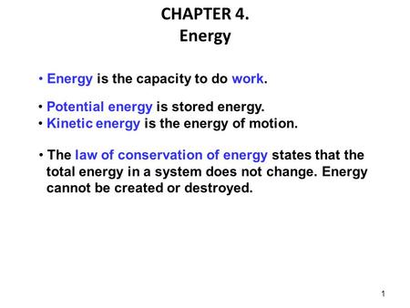 1 CHAPTER 4. Energy Energy is the capacity to do work. Potential energy is stored energy. Kinetic energy is the energy of motion. The law of conservation.