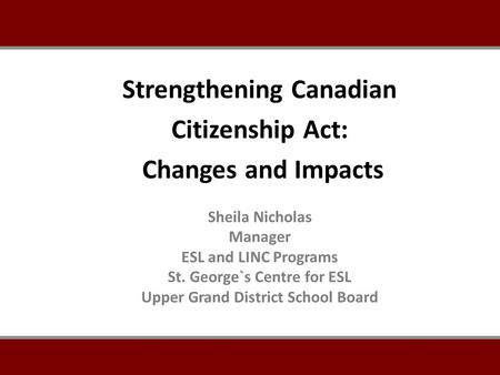 Sheila Nicholas Manager ESL and LINC Programs St. George`s Centre for ESL Upper Grand District School Board Strengthening Canadian Citizenship Act: Changes.