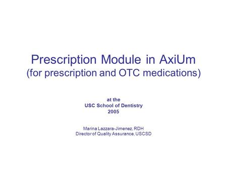 Prescription Module in AxiUm (for prescription and OTC medications) at the USC School of Dentistry 2005 Marina Lazzara-Jimenez, RDH Director of Quality.