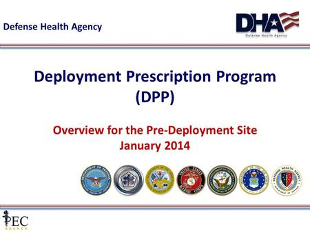 1 Deployment Prescription Program (DPP) Overview for the Pre-Deployment Site January 2014 Defense Health Agency.
