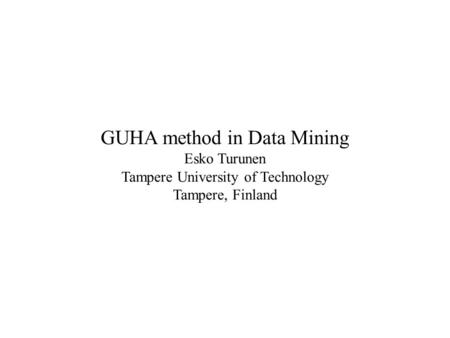 GUHA method in Data Mining Esko Turunen Tampere University of Technology Tampere, Finland.