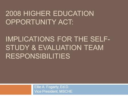 2008 HIGHER EDUCATION OPPORTUNITY ACT: IMPLICATIONS FOR THE SELF- STUDY & EVALUATION TEAM RESPONSIBILITIES Ellie A. Fogarty, Ed.D. Vice President, MSCHE.