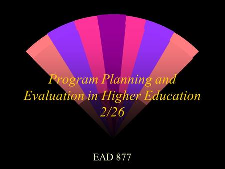 Program Planning and Evaluation in Higher Education 2/26 EAD 877.