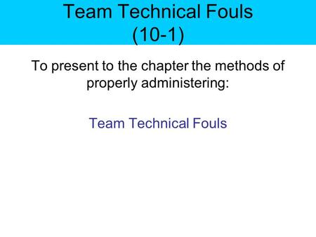 Team Technical Fouls (10-1) To present to the chapter the methods of properly administering: Team Technical Fouls.