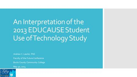An Interpretation of the 2013 EDUCAUSE Student Use of Technology Study Andrew C. Lawlor, PhD Faculty of the Future Conference Bucks County Community College.