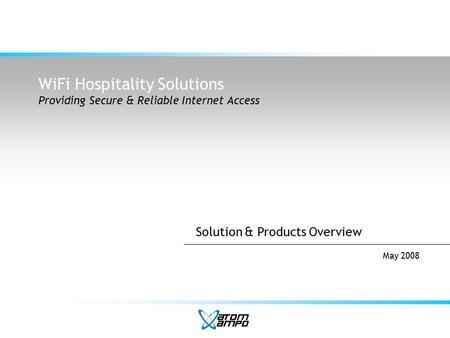 WiFi Hospitality Solutions Providing Secure & Reliable Internet Access May 2008 Solution & Products Overview.
