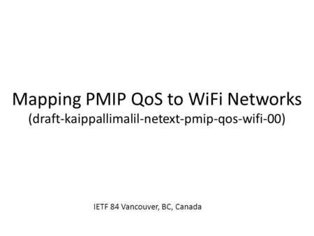 Mapping PMIP QoS to WiFi Networks (draft-kaippallimalil-netext-pmip-qos-wifi-00) IETF 84 Vancouver, BC, Canada.
