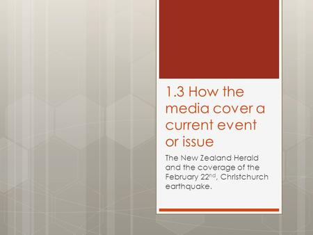 1.3 How the media cover a current event or issue The New Zealand Herald and the coverage of the February 22 nd, Christchurch earthquake.