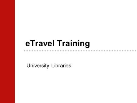 ETravel Training University Libraries. Overview What is your responsibility? Travel Request Overview Travel Reimbursement Overview What happens to your.