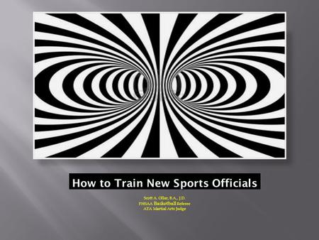 How to Train New Sports Officials Scott A. Ollar, B.A., J.D. FHSAA Basketball Referee ATA Martial Arts Judge.