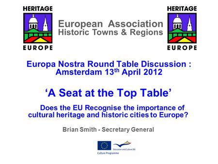 Europa Nostra Round Table Discussion : Amsterdam 13 th April 2012 'A Seat at the Top Table' Does the EU Recognise the importance of cultural heritage and.
