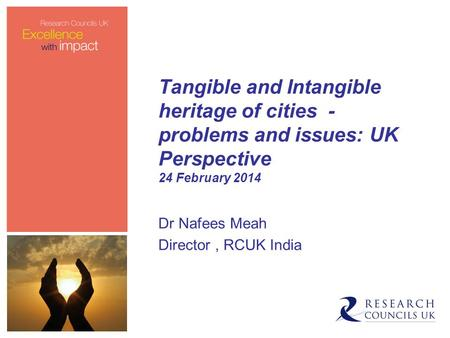 Tangible and Intangible heritage of cities - problems and issues: UK Perspective 24 February 2014 Dr Nafees Meah Director, RCUK India.