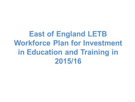 East of England LETB Workforce Plan for Investment in Education and Training in 2015/16.