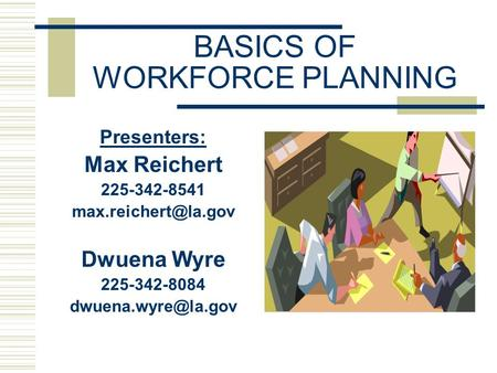 BASICS OF WORKFORCE PLANNING Presenters: Max Reichert 225-342-8541 Dwuena Wyre 225-342-8084