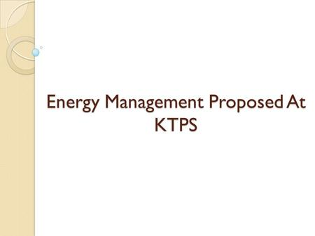 Energy Management Proposed At KTPS. Objectives for Energy Management Generate energy at lowest possible price Manage energy use at highest energy efficiency.