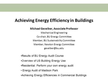 Boston University Slideshow Title Goes Here Achieving Energy Efficiency in Buildings Michael Gevelber, Associate Professor Mechanical Engineering Co-chair,