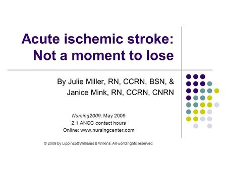 Acute ischemic stroke: Not a moment to lose By Julie Miller, RN, CCRN, BSN, & Janice Mink, RN, CCRN, CNRN Nursing2009, May 2009 2.1 ANCC contact hours.