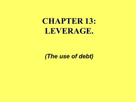 "CHAPTER 13: LEVERAGE. (The use of debt). The analogy of physical leverage & financial leverage... ""Give me a place to stand, and I will move the earth."""