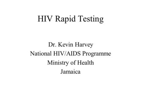 HIV Rapid Testing Dr. Kevin Harvey National HIV/AIDS Programme Ministry of Health Jamaica.