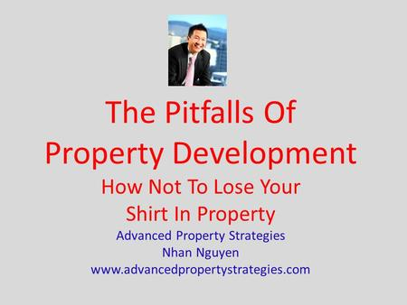 The Pitfalls Of Property Development How Not To Lose Your Shirt In Property Advanced Property Strategies Nhan Nguyen www.advancedpropertystrategies.com.