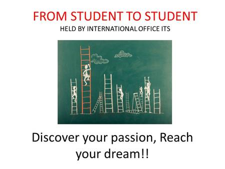 Discover your passion, Reach your dream!! FROM STUDENT TO STUDENT HELD BY INTERNATIONAL OFFICE ITS.