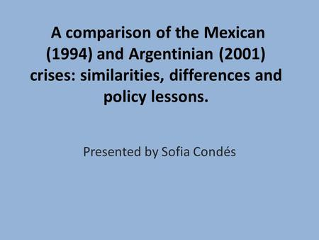 A comparison of the Mexican (1994) and Argentinian (2001) crises: similarities, differences and policy lessons. Presented by Sofia Condés.