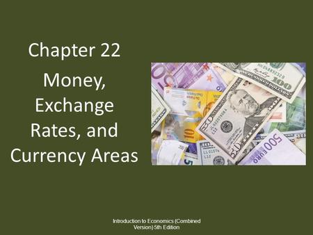 Chapter 22 Money, Exchange Rates, and Currency Areas Introduction to Economics (Combined Version) 5th Edition.
