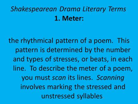 Shakespearean Drama Literary Terms 1.Meter: the rhythmical pattern of a poem. This pattern is determined by the number and types of stresses, or beats,