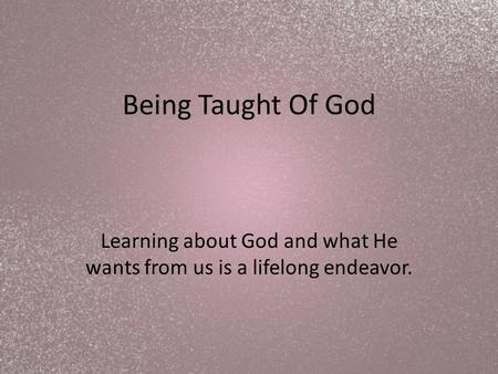 Being Taught Of God Learning about God and what He wants from us is a lifelong endeavor.