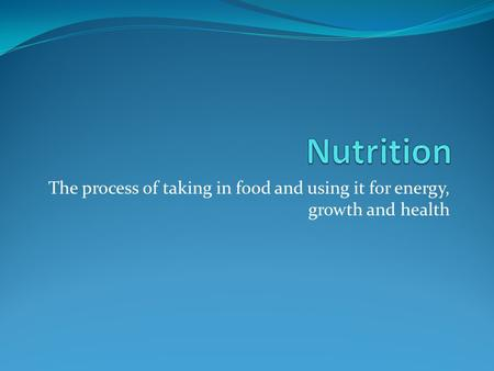 The process of taking in food and using it for energy, growth and health.