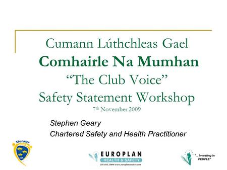 "Cumann Lúthchleas Gael Comhairle Na Mumhan ""The Club Voice"" Safety Statement Workshop 7 th November 2009 Stephen Geary Chartered Safety and Health Practitioner."