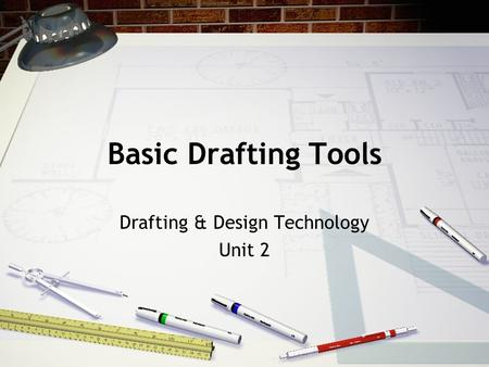 Basic Drafting Tools Drafting & Design Technology Unit 2.